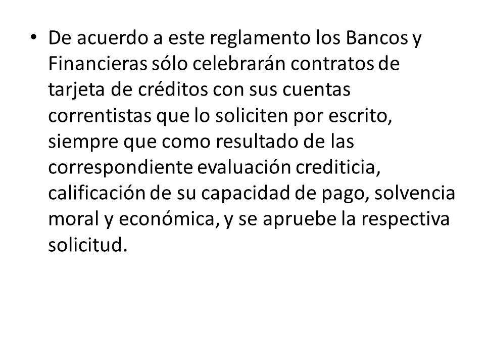 De acuerdo a este reglamento los Bancos y Financieras sólo celebrarán contratos de tarjeta de créditos con sus cuentas correntistas que lo soliciten p