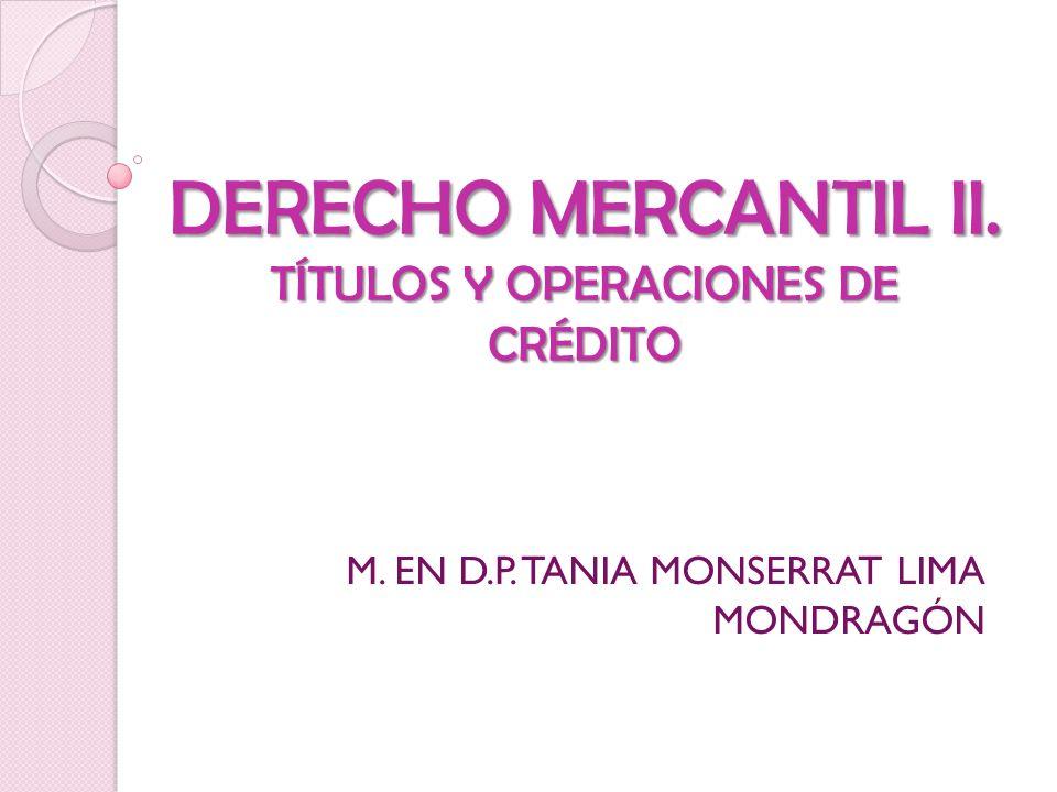 DERECHO MERCANTIL II. TÍTULOS Y OPERACIONES DE CRÉDITO M. EN D.P. TANIA MONSERRAT LIMA MONDRAGÓN