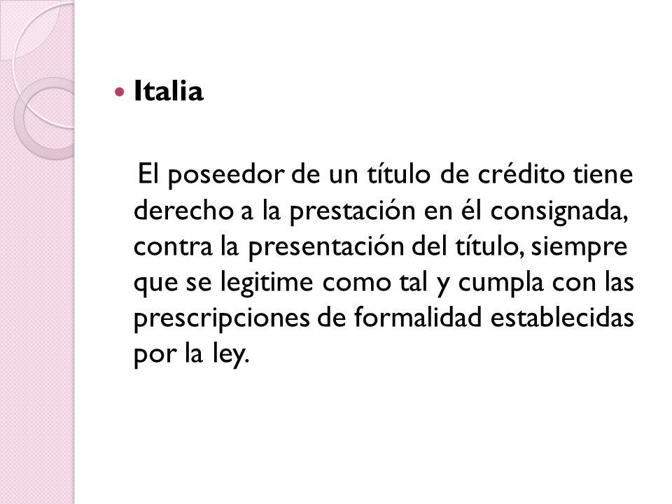 Italia El poseedor de un título de crédito tiene derecho a la prestación en él consignada, contra la presentación del título, siempre que se legitime como tal y cumpla con las prescripciones de formalidad establecidas por la ley.