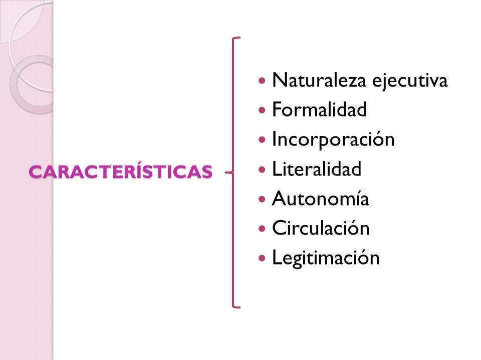 Naturaleza ejecutiva Formalidad Incorporación Literalidad Autonomía Circulación Legitimación CARACTERÍSTICAS