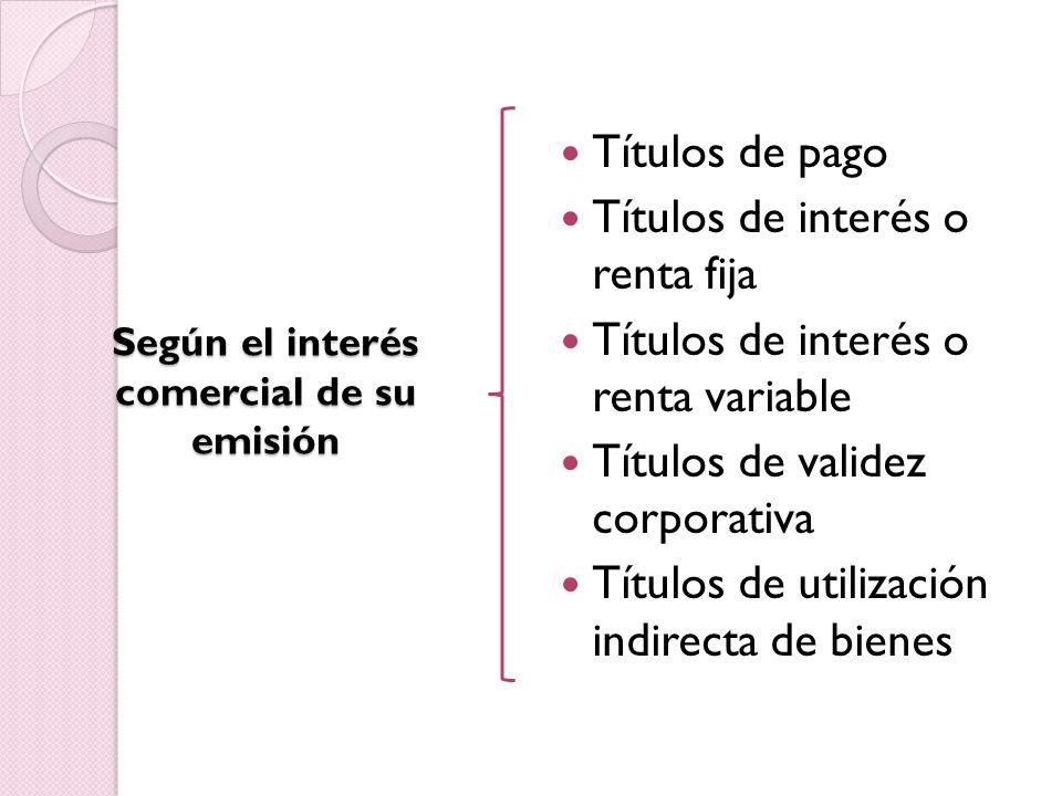 Según el interés comercial de su emisión Títulos de pago Títulos de interés o renta fija Títulos de interés o renta variable Títulos de validez corporativa Títulos de utilización indirecta de bienes