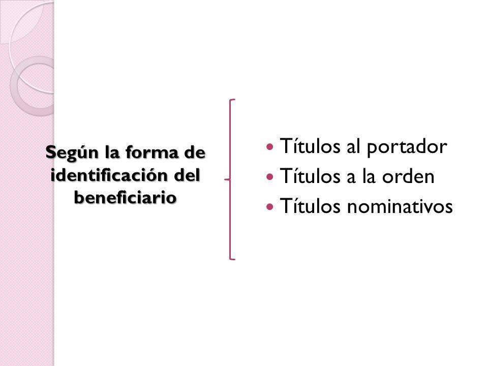 Títulos al portador Títulos a la orden Títulos nominativos Según la forma de identificación del beneficiario