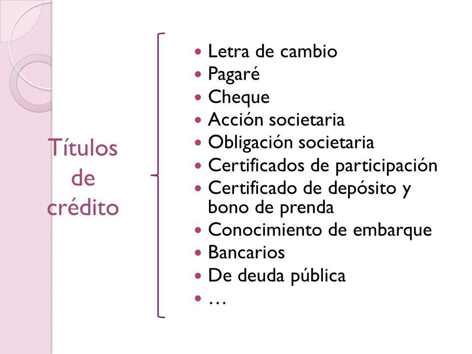 Letra de cambio Pagaré Cheque Acción societaria Obligación societaria Certificados de participación Certificado de depósito y bono de prenda Conocimiento de embarque Bancarios De deuda pública … Títulos de crédito