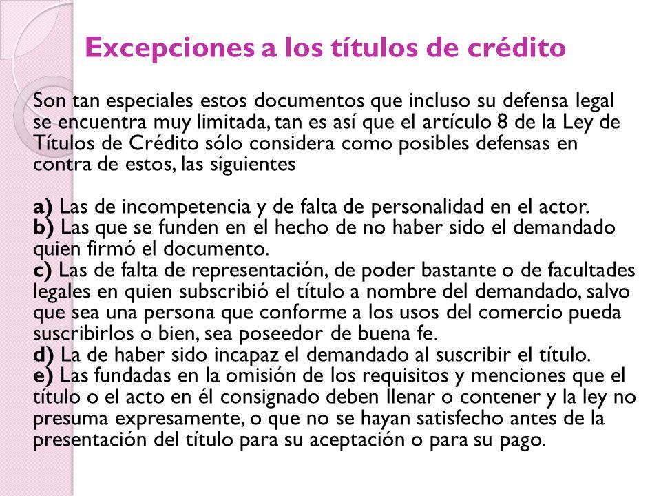 Excepciones a los títulos de crédito Son tan especiales estos documentos que incluso su defensa legal se encuentra muy limitada, tan es así que el artículo 8 de la Ley de Títulos de Crédito sólo considera como posibles defensas en contra de estos, las siguientes a) Las de incompetencia y de falta de personalidad en el actor.