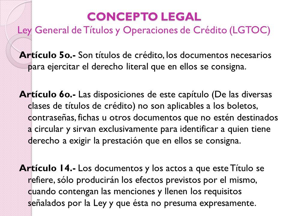 CONCEPTO LEGAL CONCEPTO LEGAL Ley General de Títulos y Operaciones de Crédito (LGTOC) Artículo 5o.- Son títulos de crédito, los documentos necesarios para ejercitar el derecho literal que en ellos se consigna.