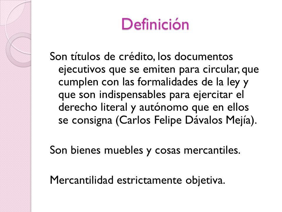Definición Son títulos de crédito, los documentos ejecutivos que se emiten para circular, que cumplen con las formalidades de la ley y que son indispensables para ejercitar el derecho literal y autónomo que en ellos se consigna (Carlos Felipe Dávalos Mejía).