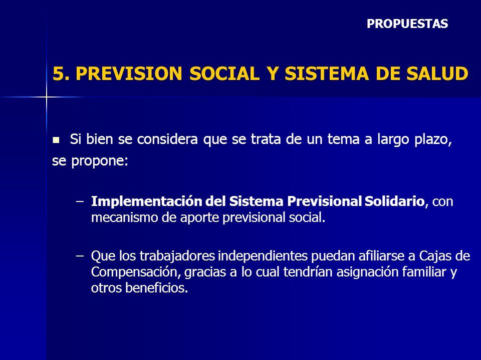 5. PREVISION SOCIAL Y SISTEMA DE SALUD Si bien se considera que se trata de un tema a largo plazo, se propone: – –Implementación del Sistema Prevision