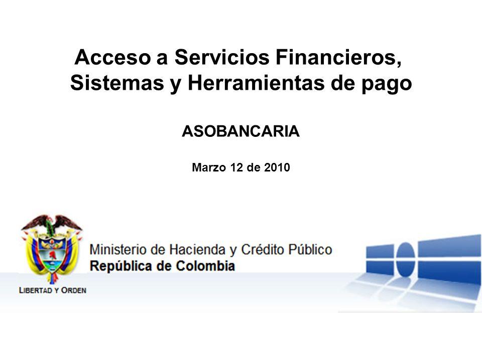 Ministerio de Hacienda y Crédito Público República de Colombia Libertad y Orden Acceso a Servicios Financieros, Sistemas y Herramientas de pago ASOBANCARIA Marzo 12 de 2010