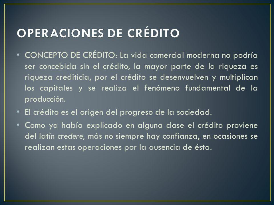 CONCEPTO DE CRÉDITO: La vida comercial moderna no podría ser concebida sin el crédito, la mayor parte de la riqueza es riqueza crediticia, por el créd