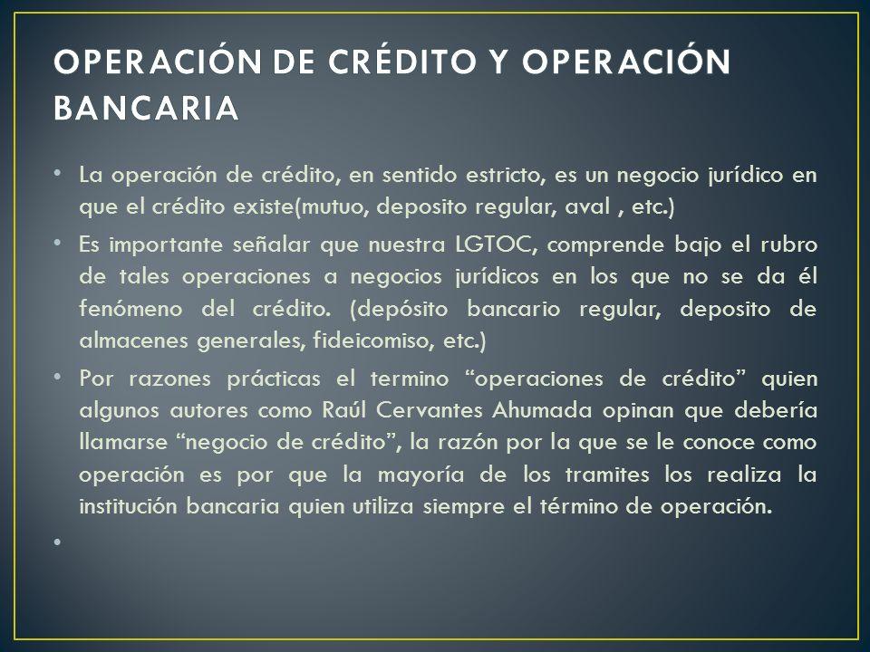 La operación de crédito, en sentido estricto, es un negocio jurídico en que el crédito existe(mutuo, deposito regular, aval, etc.) Es importante señal