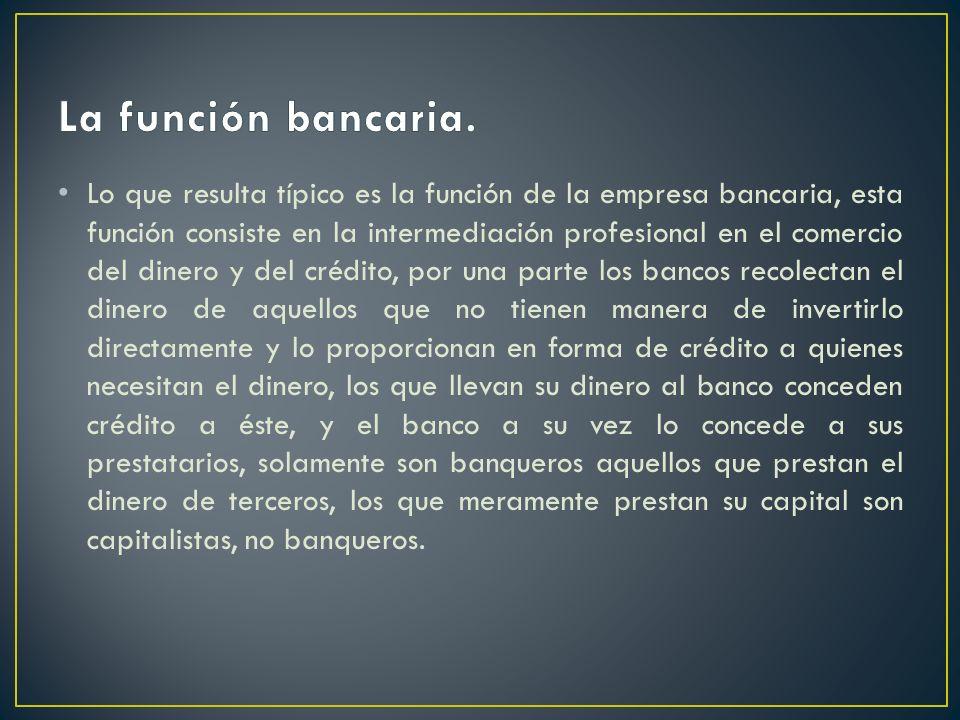 Lo que resulta típico es la función de la empresa bancaria, esta función consiste en la intermediación profesional en el comercio del dinero y del cré