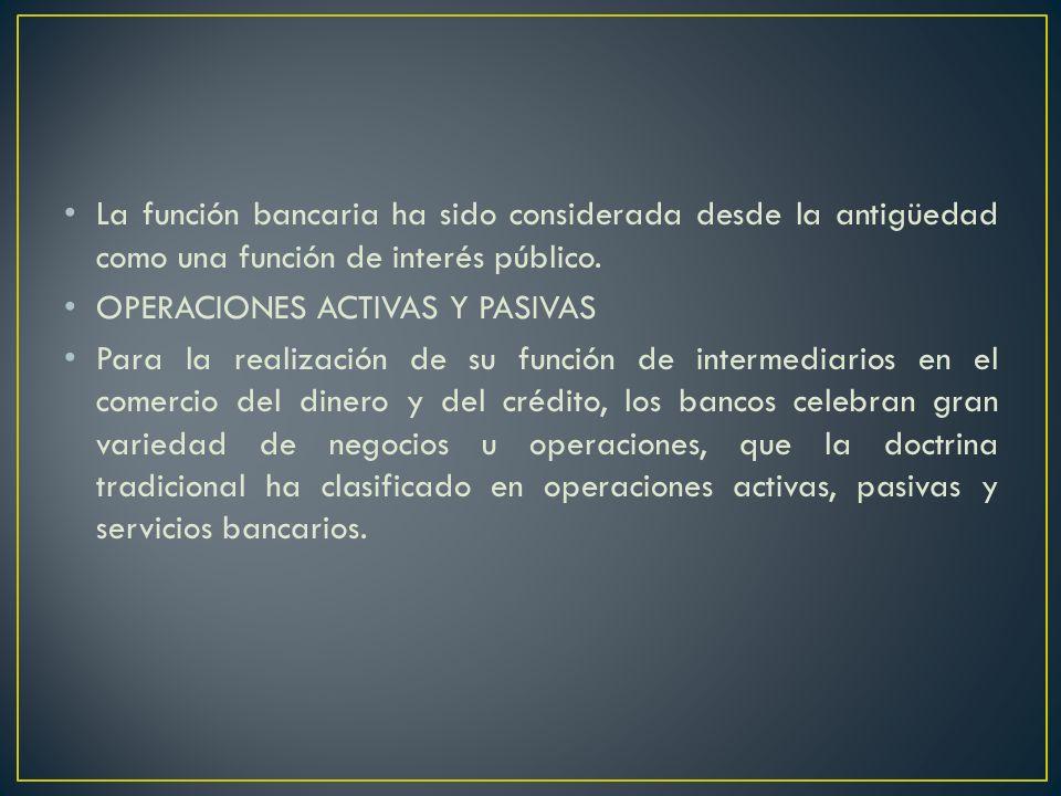La función bancaria ha sido considerada desde la antigüedad como una función de interés público. OPERACIONES ACTIVAS Y PASIVAS Para la realización de