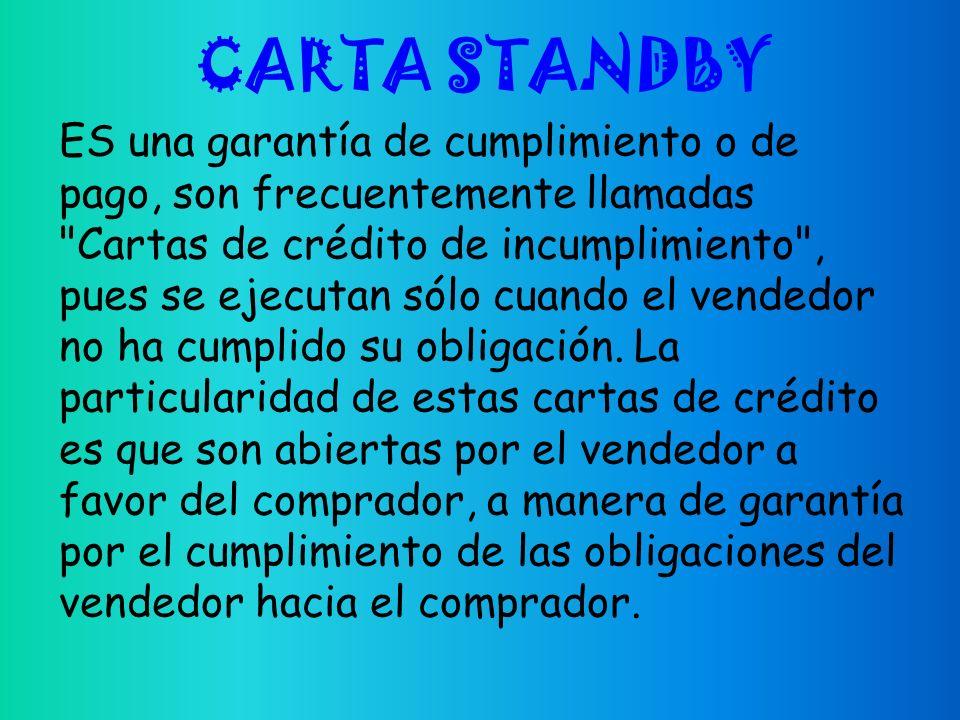 CARTA STANDBY ES una garantía de cumplimiento o de pago, son frecuentemente llamadas Cartas de crédito de incumplimiento , pues se ejecutan sólo cuando el vendedor no ha cumplido su obligación.