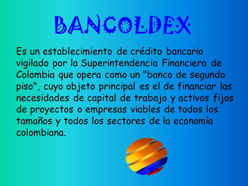 Es un establecimiento de crédito bancario vigilado por la Superintendencia Financiera de Colombia que opera como un banco de segundo piso , cuyo objeto principal es el de financiar las necesidades de capital de trabajo y activos fijos de proyectos o empresas viables de todos los tamaños y todos los sectores de la economía colombiana.