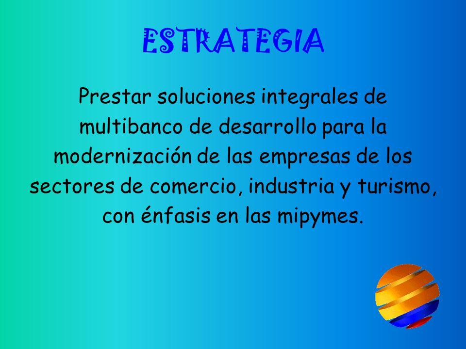 ESTRATEGIA Prestar soluciones integrales de multibanco de desarrollo para la modernización de las empresas de los sectores de comercio, industria y turismo, con énfasis en las mipymes.