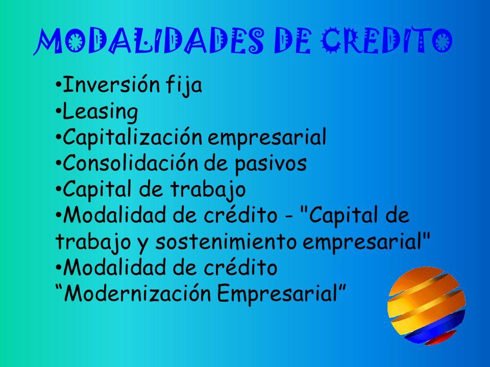 MODALIDADES DE CREDITO Inversión fija Leasing Capitalización empresarial Consolidación de pasivos Capital de trabajo Modalidad de crédito - Capital de trabajo y sostenimiento empresarial Modalidad de crédito Modernización Empresarial