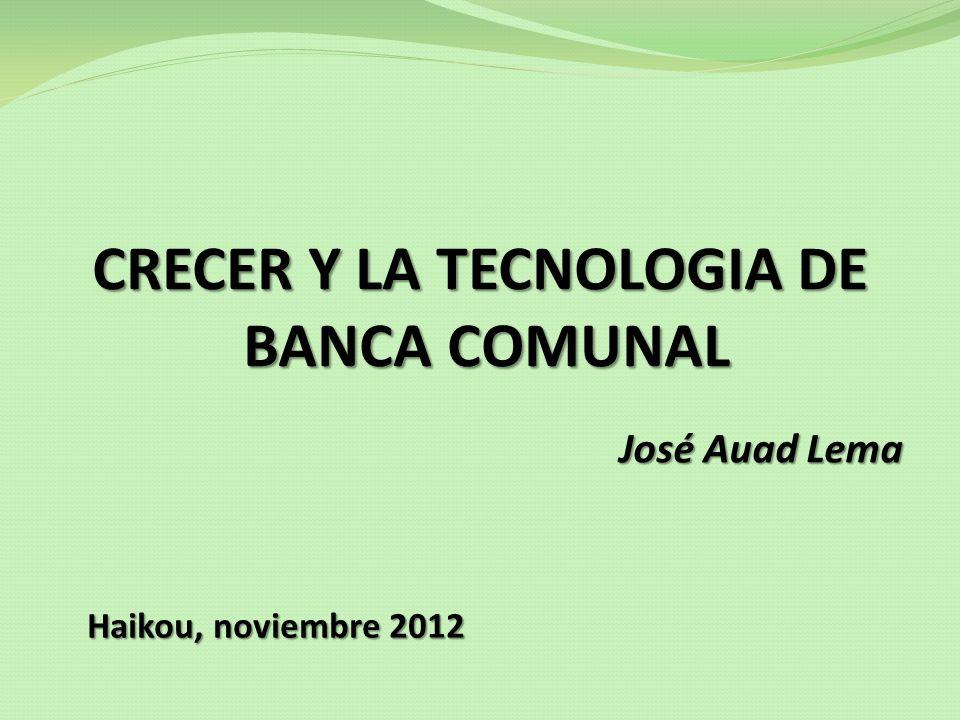 CRECER Y LA TECNOLOGIA DE BANCA COMUNAL José Auad Lema Haikou, noviembre 2012