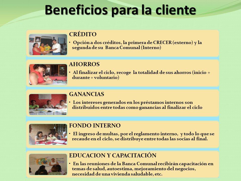 Beneficios para la cliente CRÉDITO Opción a dos créditos, la primera de CRECER (externo) y la segunda de su Banca Comunal (Interno) AHORROS Al finaliz