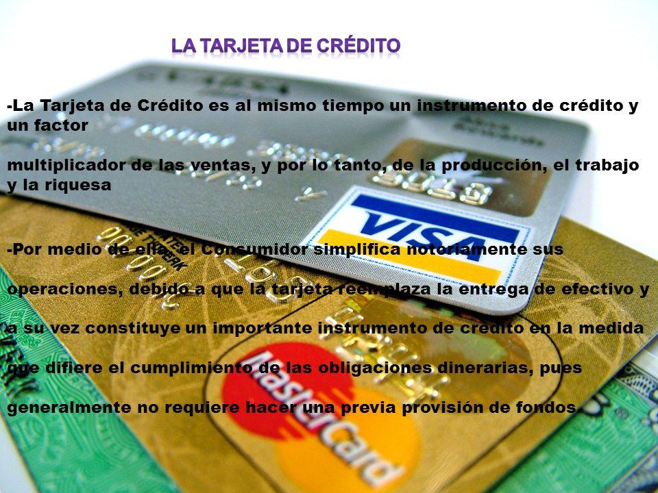 -La Tarjeta de Crédito es al mismo tiempo un instrumento de crédito y un factor multiplicador de las ventas, y por lo tanto, de la producción, el trabajo y la riquesa -Por medio de ella, el Consumidor simplifica notoriamente sus operaciones, debido a que la tarjeta reemplaza la entrega de efectivo y a su vez constituye un importante instrumento de crédito en la medida que difiere el cumplimiento de las obligaciones dinerarias, pues generalmente no requiere hacer una previa provisión de fondos.