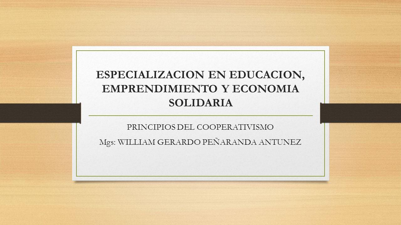 ESPECIALIZACION EN EDUCACION, EMPRENDIMIENTO Y ECONOMIA SOLIDARIA PRINCIPIOS DEL COOPERATIVISMO Mgs: WILLIAM GERARDO PEÑARANDA ANTUNEZ
