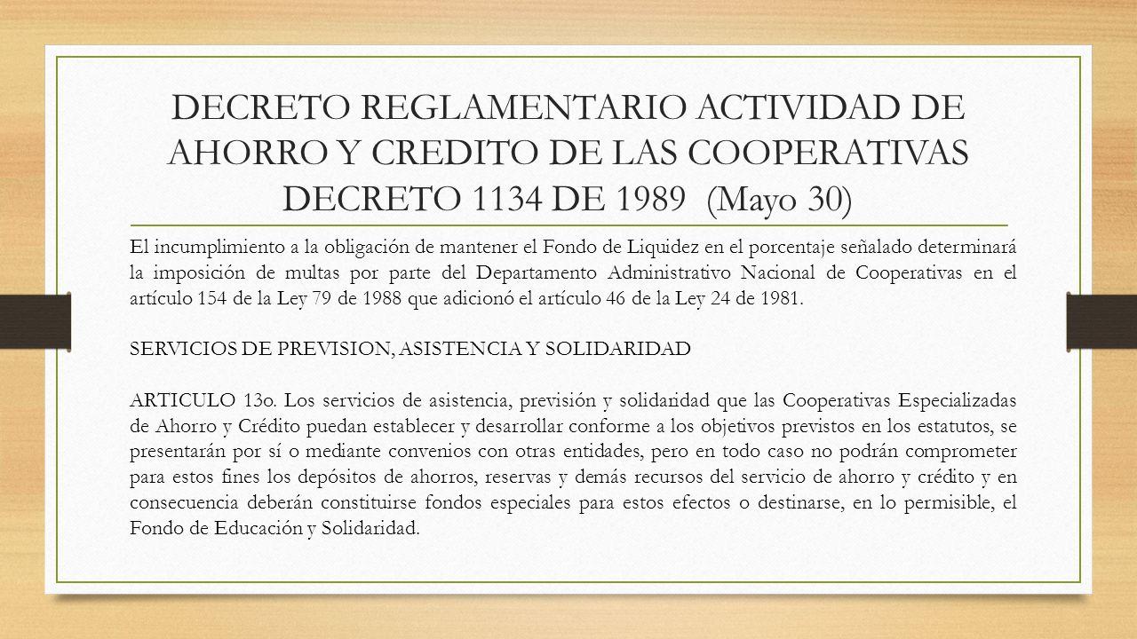 DECRETO REGLAMENTARIO ACTIVIDAD DE AHORRO Y CREDITO DE LAS COOPERATIVAS DECRETO 1134 DE 1989 (Mayo 30) El incumplimiento a la obligación de mantener e