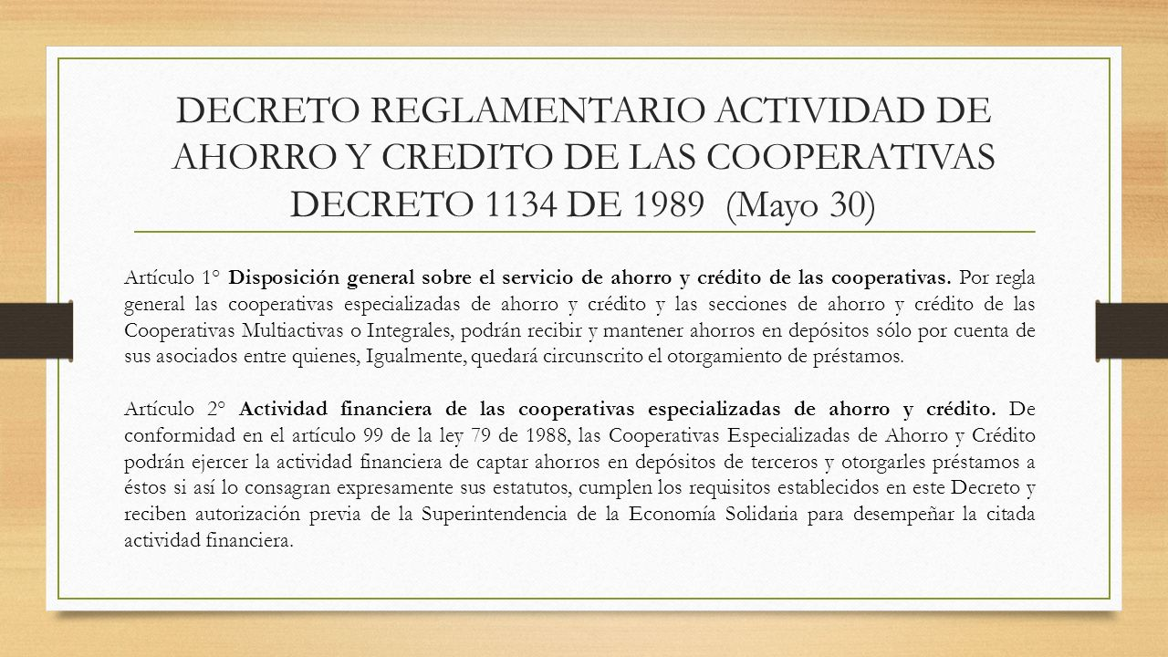 DECRETO REGLAMENTARIO ACTIVIDAD DE AHORRO Y CREDITO DE LAS COOPERATIVAS DECRETO 1134 DE 1989 (Mayo 30) Artículo 1° Disposición general sobre el servic