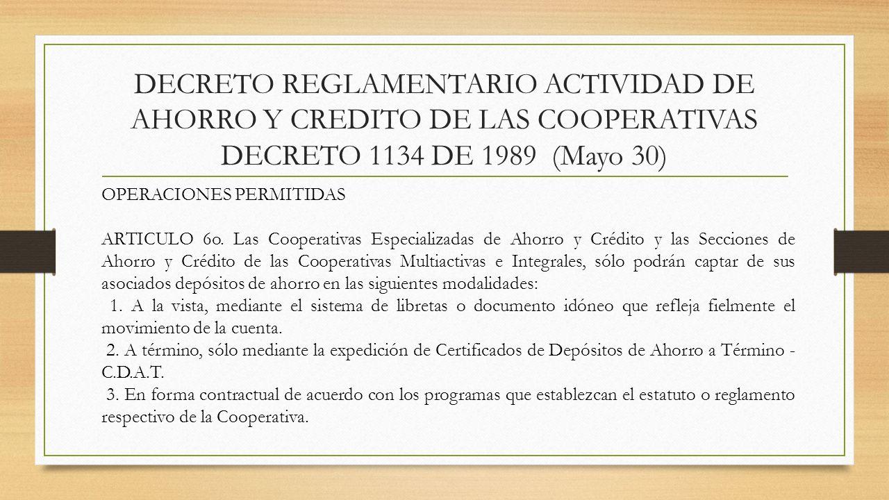 DECRETO REGLAMENTARIO ACTIVIDAD DE AHORRO Y CREDITO DE LAS COOPERATIVAS DECRETO 1134 DE 1989 (Mayo 30) OPERACIONES PERMITIDAS ARTICULO 6o. Las Coopera