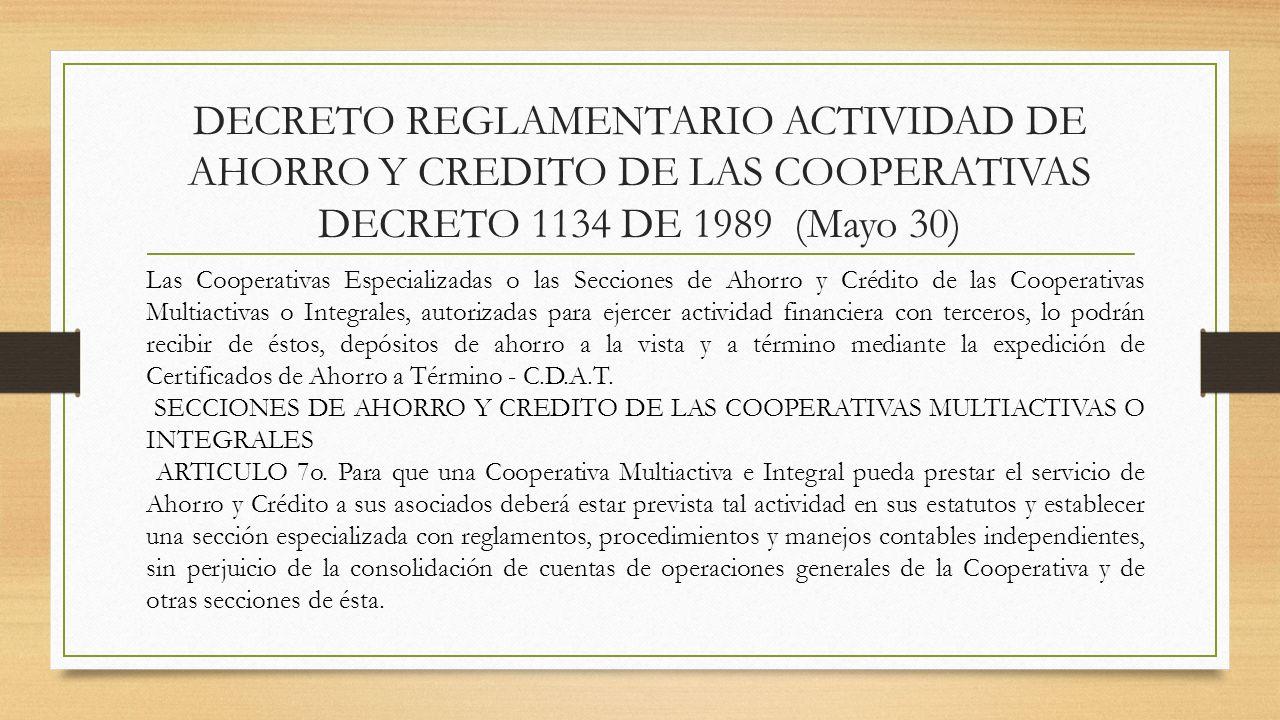 DECRETO REGLAMENTARIO ACTIVIDAD DE AHORRO Y CREDITO DE LAS COOPERATIVAS DECRETO 1134 DE 1989 (Mayo 30) Las Cooperativas Especializadas o las Secciones