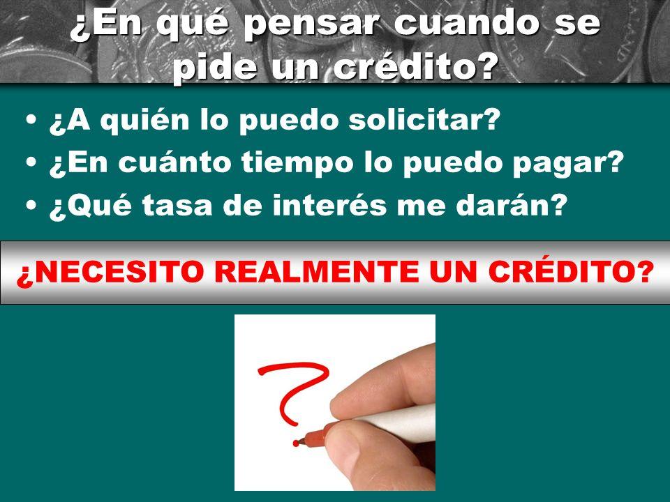 ¿En qué pensar cuando se pide un crédito? ¿A quién lo puedo solicitar? ¿En cuánto tiempo lo puedo pagar? ¿Qué tasa de interés me darán? ¿NECESITO REAL