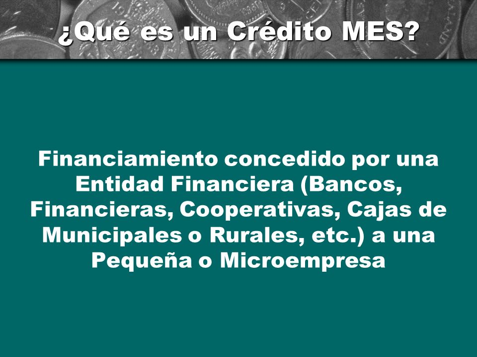 ¿Qué es un Crédito MES? Financiamiento concedido por una Entidad Financiera (Bancos, Financieras, Cooperativas, Cajas de Municipales o Rurales, etc.)