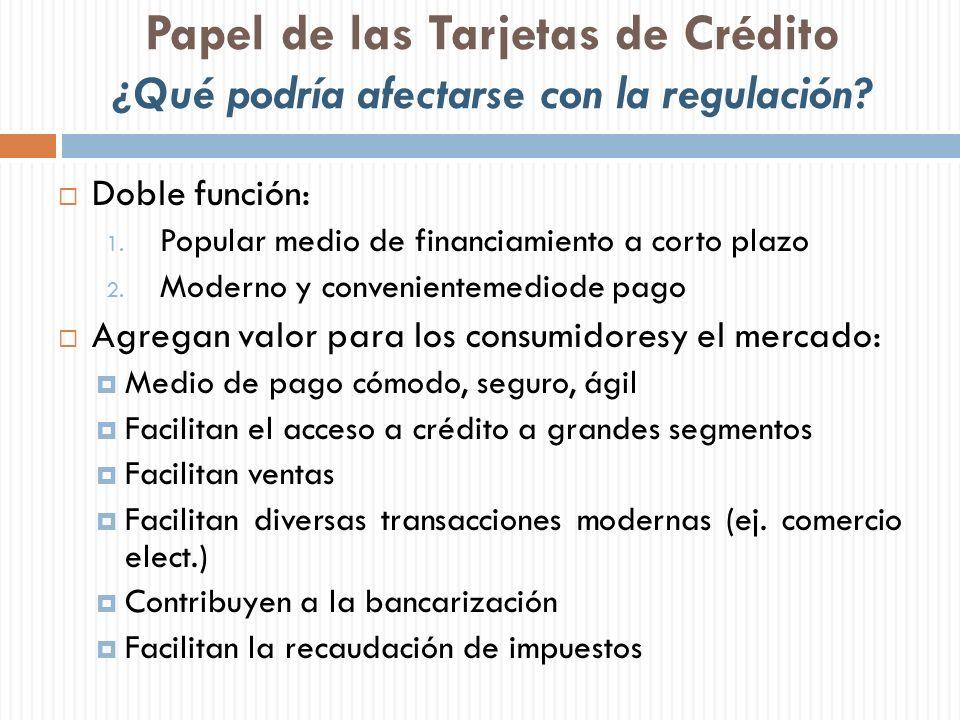 Papel de las Tarjetas de Crédito ¿Qué podría afectarse con la regulación? Doble función: 1. Popular medio de financiamiento a corto plazo 2. Moderno y