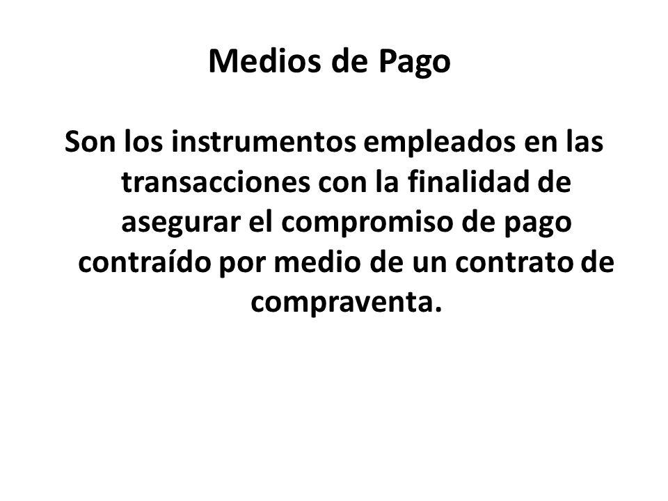 Medios de Pago Son los instrumentos empleados en las transacciones con la finalidad de asegurar el compromiso de pago contraído por medio de un contra