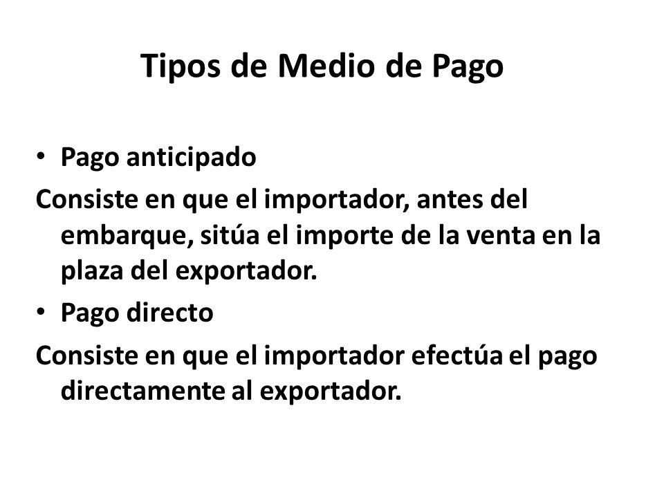 Tipos de Medio de Pago Pago anticipado Consiste en que el importador, antes del embarque, sitúa el importe de la venta en la plaza del exportador. Pag
