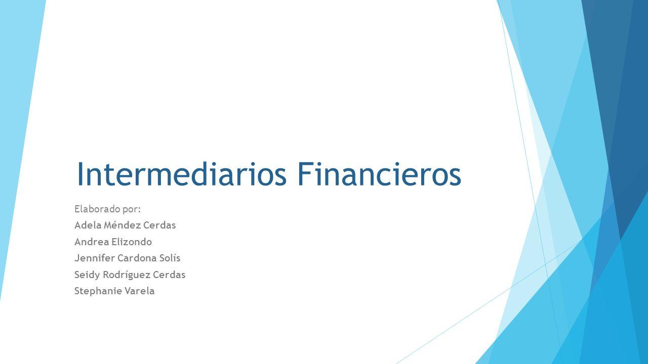 Intermediarios Financieros Elaborado por: Adela Méndez Cerdas Andrea Elizondo Jennifer Cardona Solís Seidy Rodríguez Cerdas Stephanie Varela