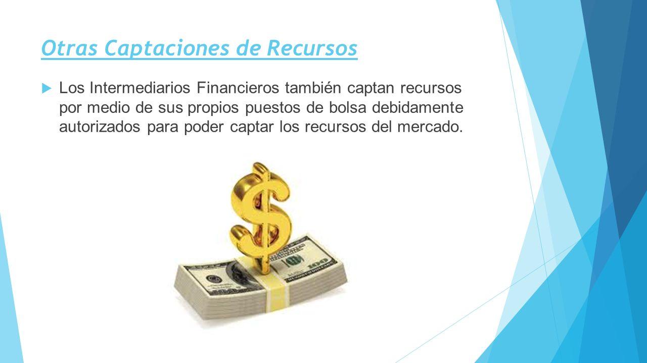 Otras Captaciones de Recursos Los Intermediarios Financieros también captan recursos por medio de sus propios puestos de bolsa debidamente autorizados