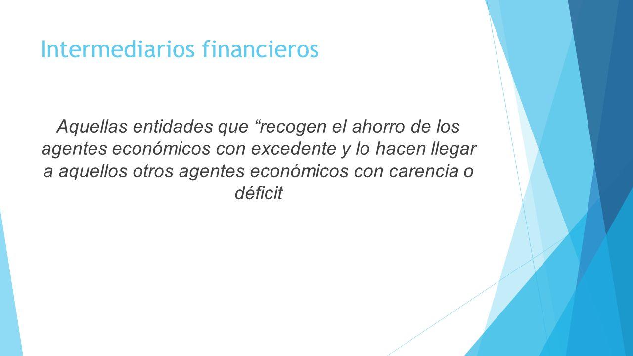 Intermediarios financieros Aquellas entidades que recogen el ahorro de los agentes económicos con excedente y lo hacen llegar a aquellos otros agentes
