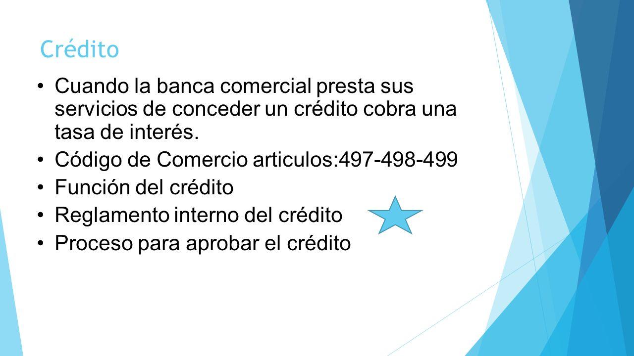 Crédito Cuando la banca comercial presta sus servicios de conceder un crédito cobra una tasa de interés. Código de Comercio articulos:497-498-499 Func