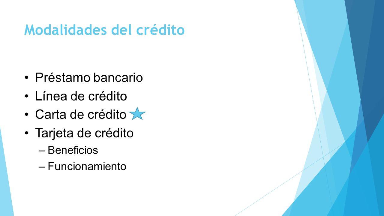 Modalidades del crédito Préstamo bancario Línea de crédito Carta de crédito Tarjeta de crédito –Beneficios –Funcionamiento