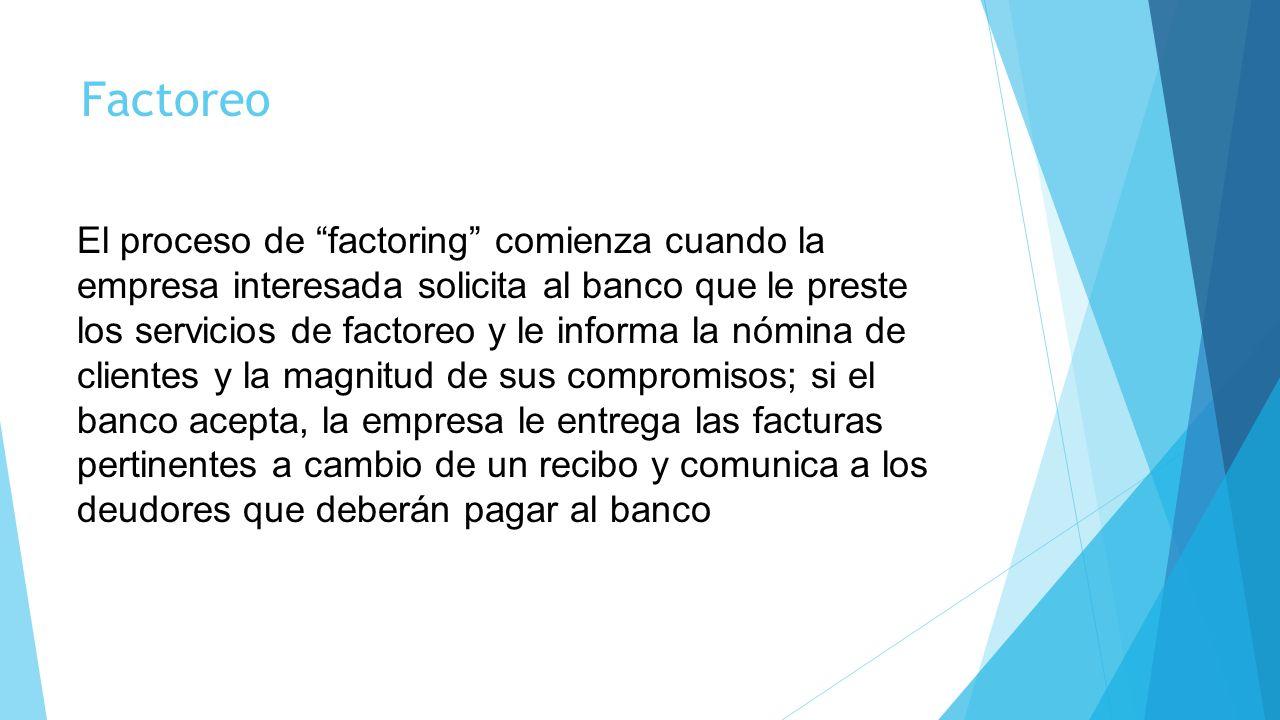 Factoreo El proceso de factoring comienza cuando la empresa interesada solicita al banco que le preste los servicios de factoreo y le informa la nómin