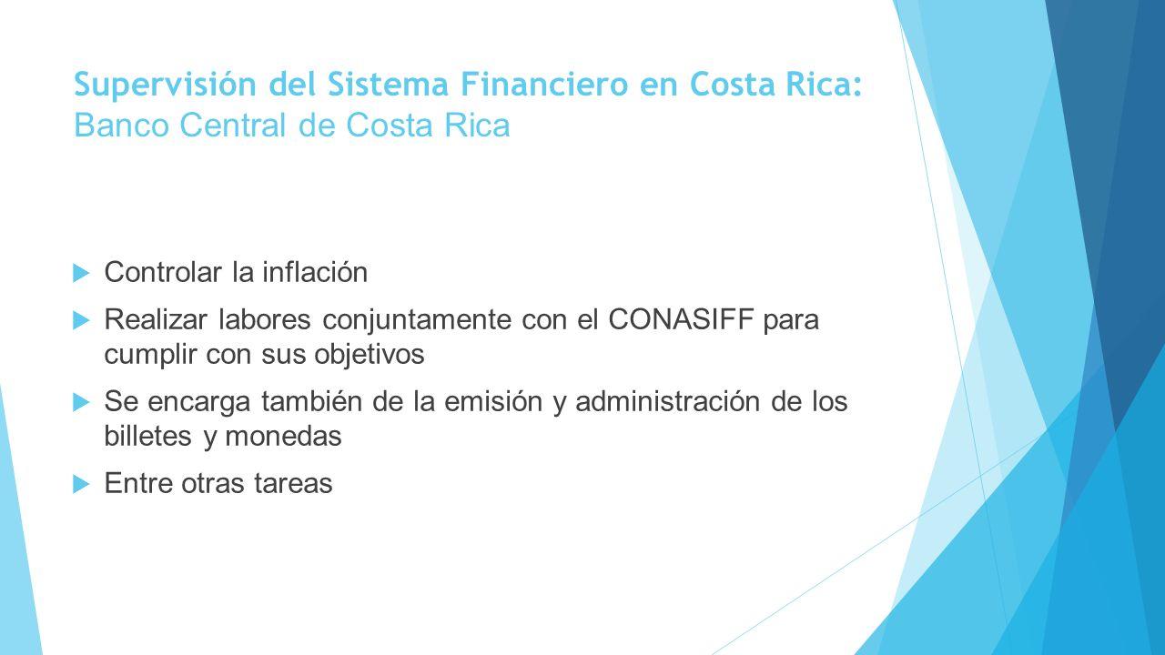 Supervisión del Sistema Financiero en Costa Rica: Banco Central de Costa Rica Controlar la inflación Realizar labores conjuntamente con el CONASIFF pa