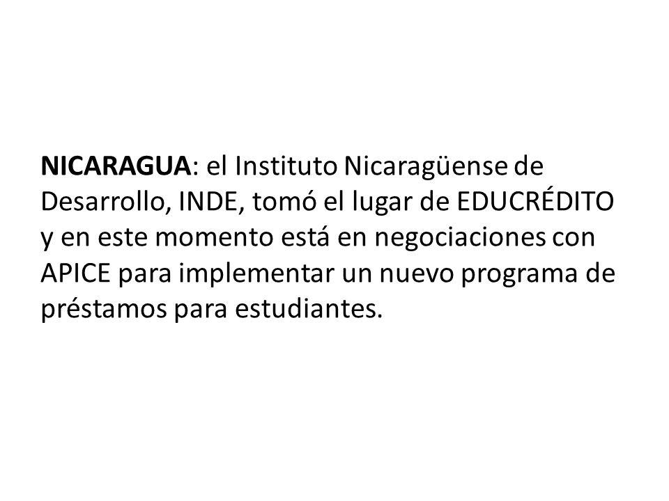 NICARAGUA: el Instituto Nicaragüense de Desarrollo, INDE, tomó el lugar de EDUCRÉDITO y en este momento está en negociaciones con APICE para implementar un nuevo programa de préstamos para estudiantes.