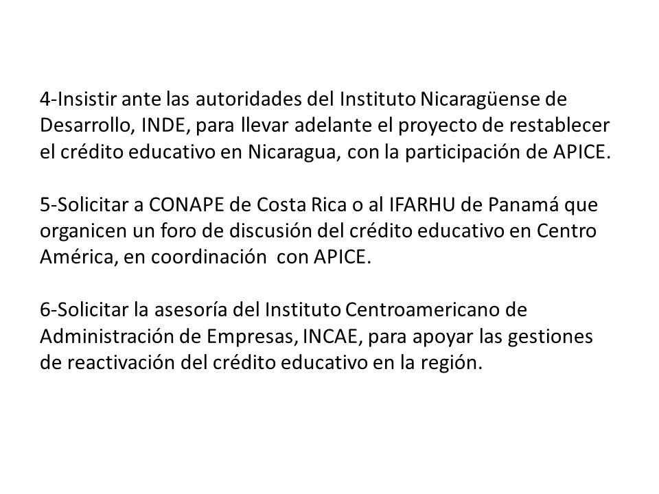 4-Insistir ante las autoridades del Instituto Nicaragüense de Desarrollo, INDE, para llevar adelante el proyecto de restablecer el crédito educativo en Nicaragua, con la participación de APICE.