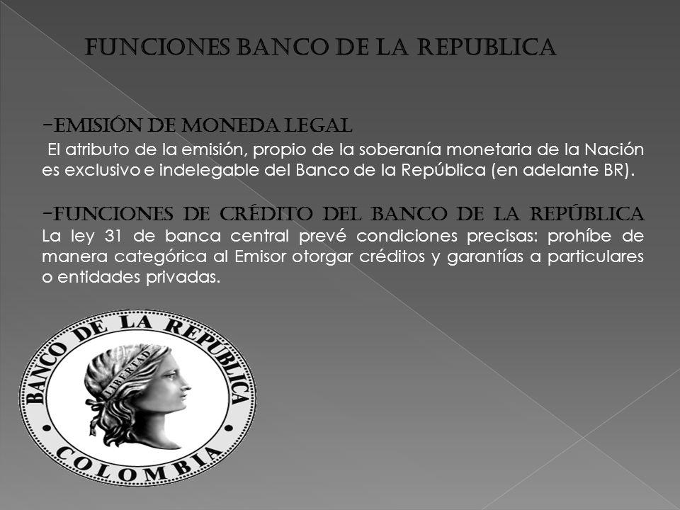 FUNCIONES BANCO DE LA REPUBLICA -Emisión de Moneda Legal El atributo de la emisión, propio de la soberanía monetaria de la Nación es exclusivo e indelegable del Banco de la República (en adelante BR).