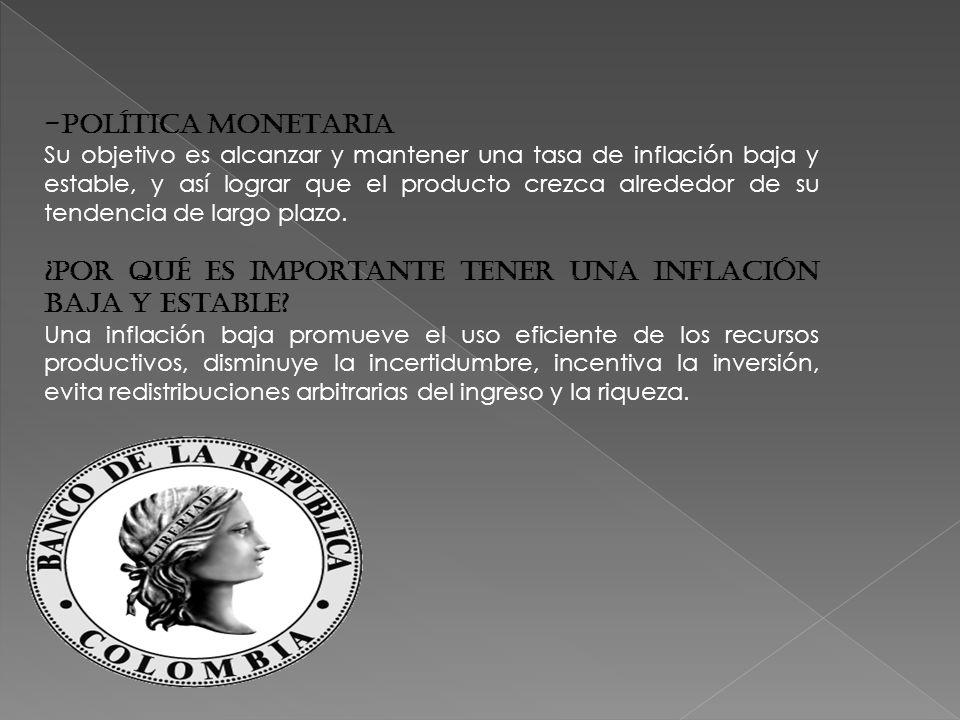 -POLÍTICA MONETARIA Su objetivo es alcanzar y mantener una tasa de inflación baja y estable, y así lograr que el producto crezca alrededor de su tendencia de largo plazo.