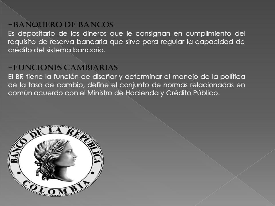 -Banquero de Bancos Es depositario de los dineros que le consignan en cumplimiento del requisito de reserva bancaria que sirve para regular la capacidad de crédito del sistema bancario.