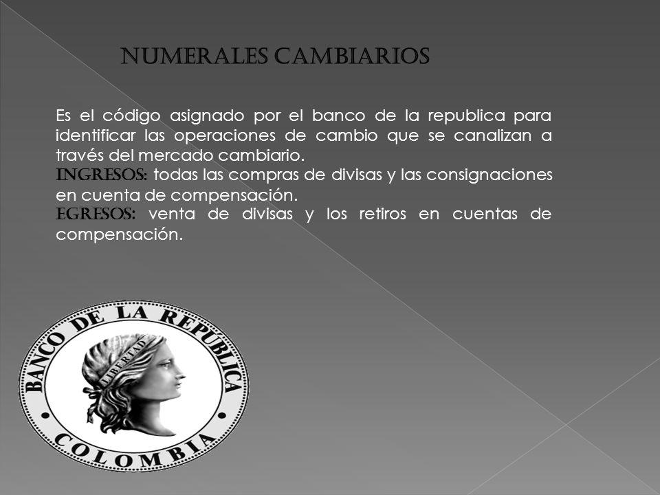 NUMERALES CAMBIARIOS Es el código asignado por el banco de la republica para identificar las operaciones de cambio que se canalizan a través del mercado cambiario.