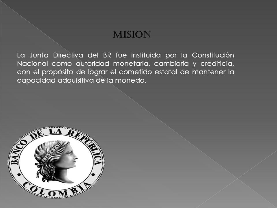 MISION La Junta Directiva del BR fue instituida por la Constitución Nacional como autoridad monetaria, cambiaria y crediticia, con el propósito de lograr el cometido estatal de mantener la capacidad adquisitiva de la moneda.