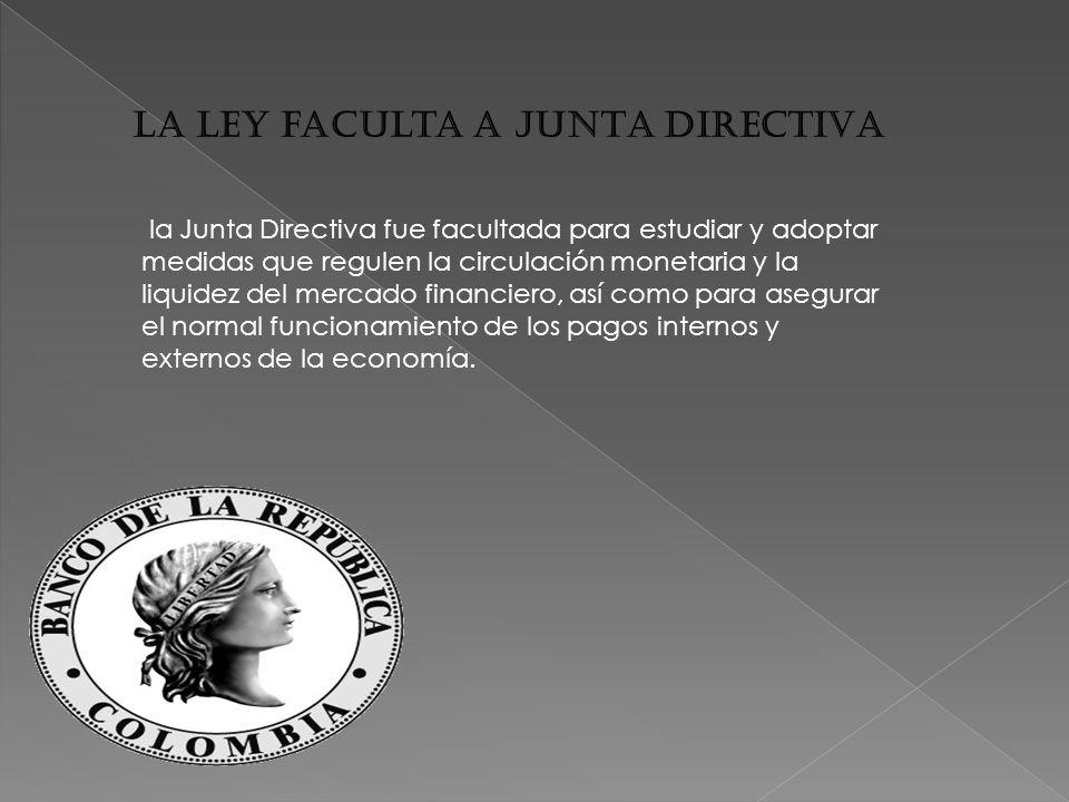 La ley faculta a JUNTA DIRECTIVA la Junta Directiva fue facultada para estudiar y adoptar medidas que regulen la circulación monetaria y la liquidez del mercado financiero, así como para asegurar el normal funcionamiento de los pagos internos y externos de la economía.