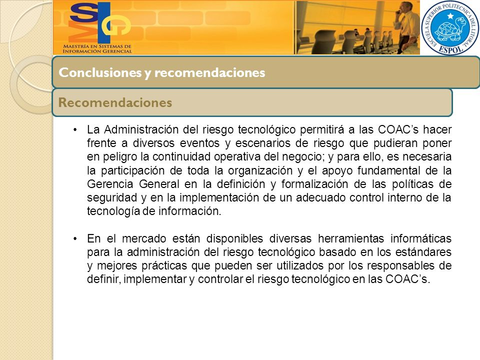 Conclusiones y recomendaciones Recomendaciones La Administración del riesgo tecnológico permitirá a las COACs hacer frente a diversos eventos y escena
