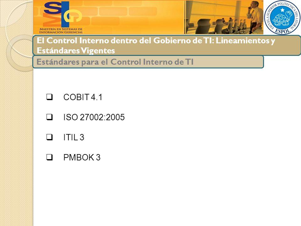 El Control Interno dentro del Gobierno de TI: Lineamientos y Estándares Vigentes COBIT 4.1 ISO 27002:2005 ITIL 3 PMBOK 3 Estándares para el Control In